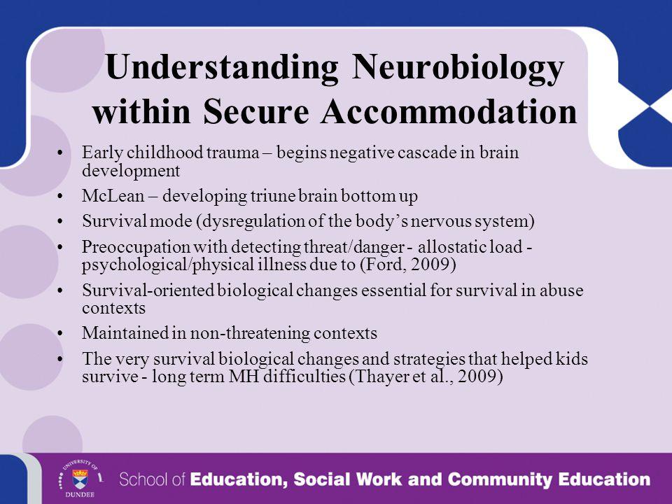 Understanding Neurobiology within Secure Accommodation Early childhood trauma – begins negative cascade in brain development McLean – developing triun