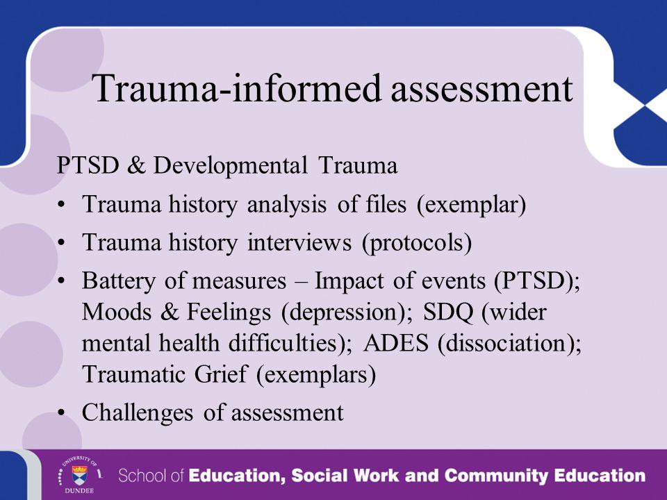 Trauma-informed assessment PTSD & Developmental Trauma Trauma history analysis of files (exemplar) Trauma history interviews (protocols) Battery of me