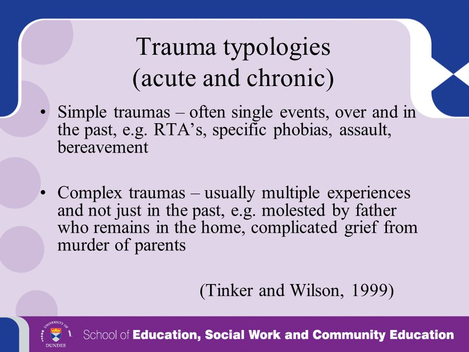 Trauma typologies (acute and chronic) Simple traumas – often single events, over and in the past, e.g. RTA's, specific phobias, assault, bereavement C
