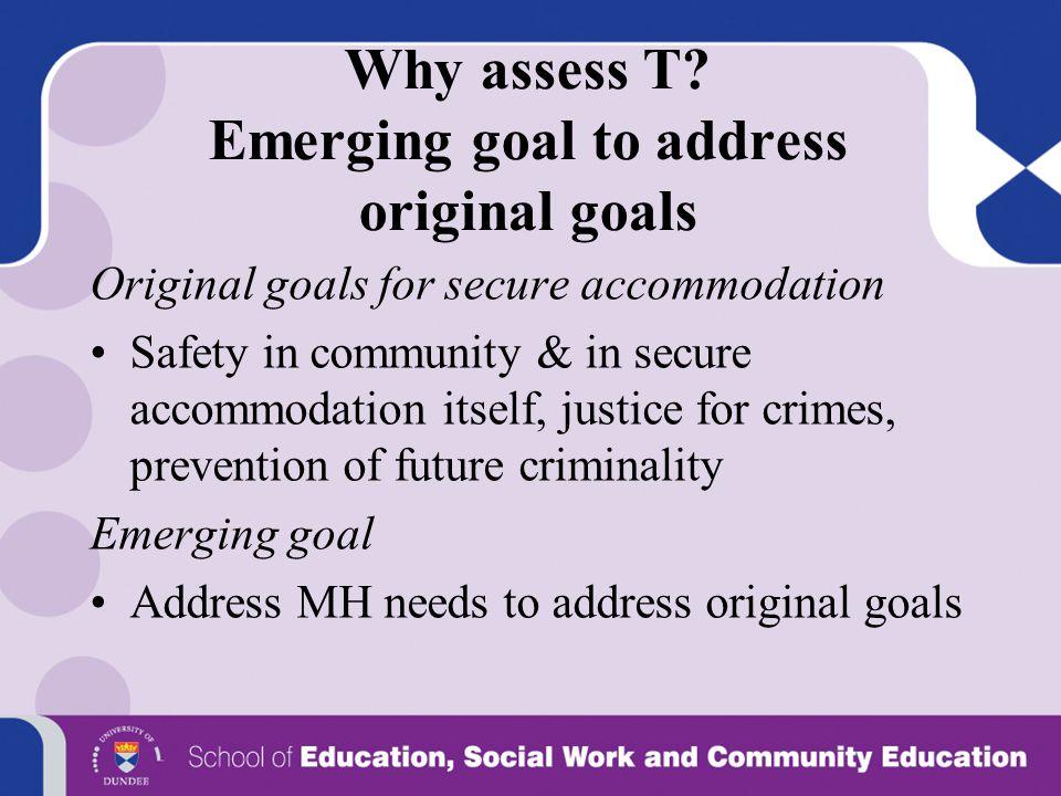 Why assess T? Emerging goal to address original goals Original goals for secure accommodation Safety in community & in secure accommodation itself, ju
