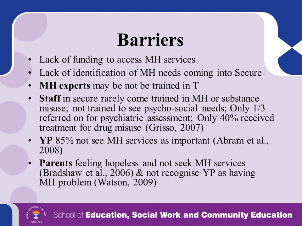 Barriers Lack of funding to access MH services Lack of identification of MH needs coming into Secure MH experts may be not be trained in T Staff in se