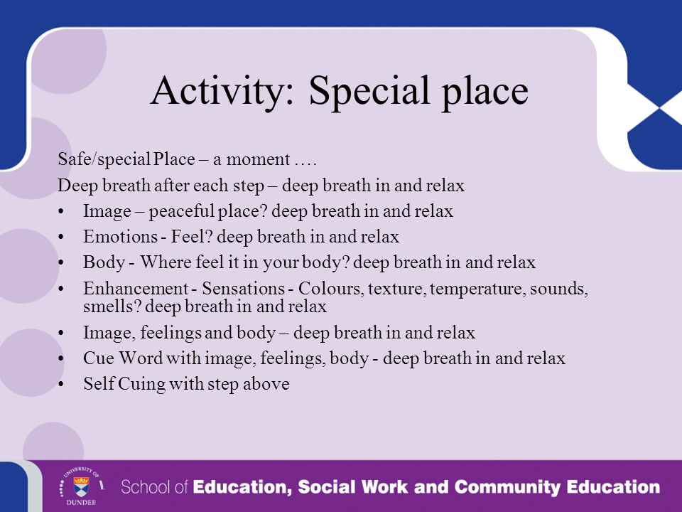 Activity: Special place Safe/special Place – a moment …. Deep breath after each step – deep breath in and relax Image – peaceful place? deep breath in