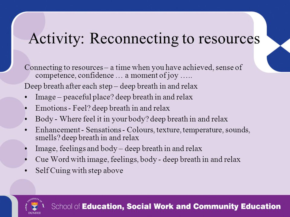 Activity: Reconnecting to resources Connecting to resources – a time when you have achieved, sense of competence, confidence … a moment of joy ….. Dee