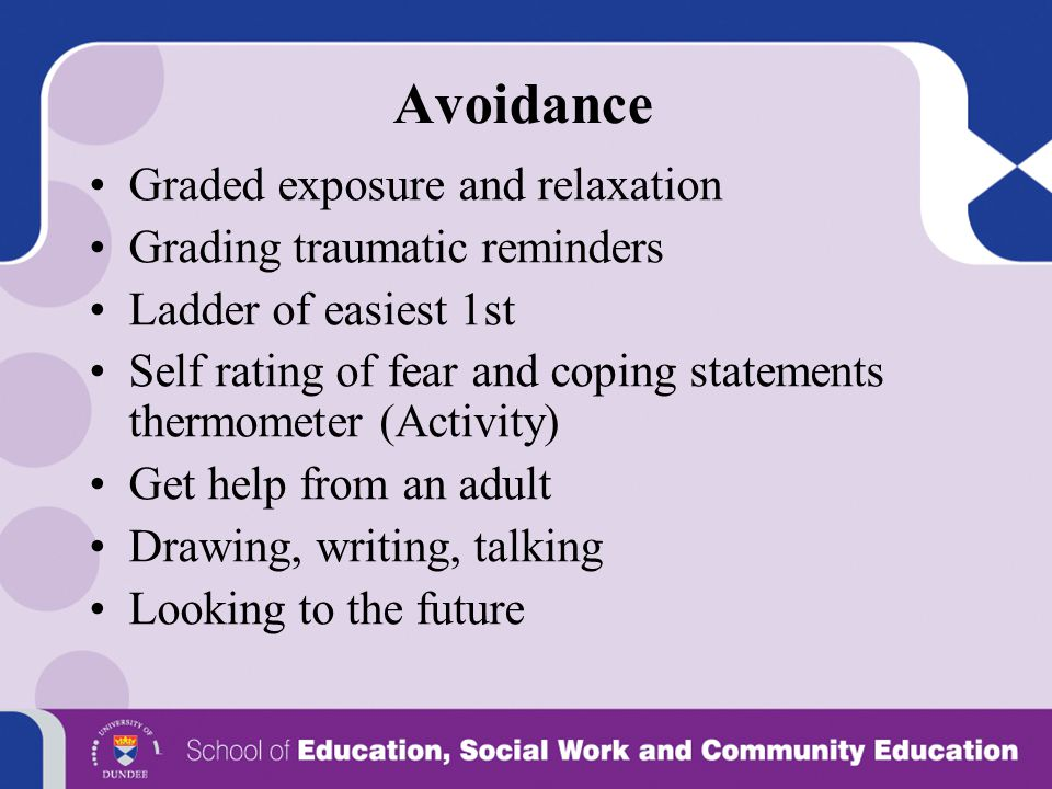 Avoidance Graded exposure and relaxation Grading traumatic reminders Ladder of easiest 1st Self rating of fear and coping statements thermometer (Acti