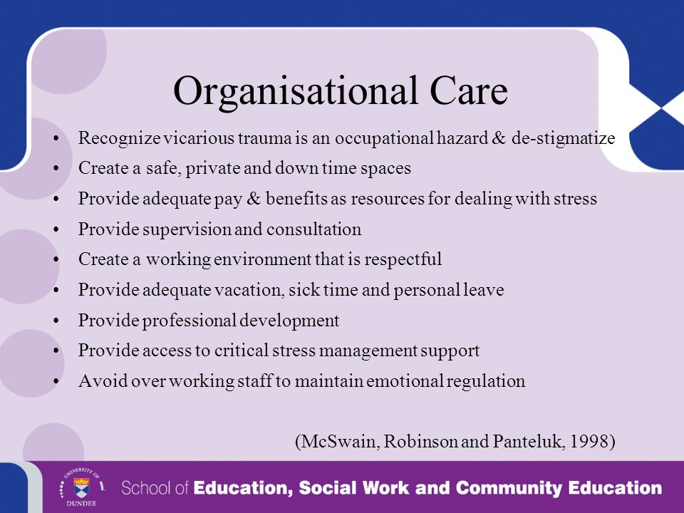 Organisational Care Recognize vicarious trauma is an occupational hazard & de-stigmatize Create a safe, private and down time spaces Provide adequate