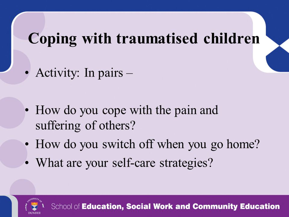 Coping with traumatised children Activity: In pairs – How do you cope with the pain and suffering of others? How do you switch off when you go home? W