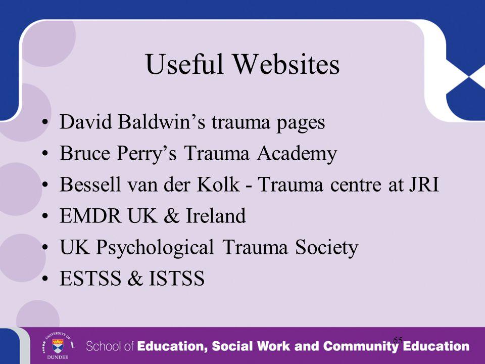 65 Useful Websites David Baldwin's trauma pages Bruce Perry's Trauma Academy Bessell van der Kolk - Trauma centre at JRI EMDR UK & Ireland UK Psycholo
