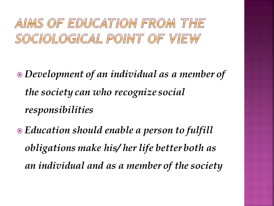  Development of an individual as a member of the society can who recognize social responsibilities  Education should enable a person to fulfill obligations make his/ her life better both as an individual and as a member of the society