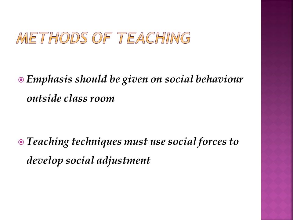  Emphasis should be given on social behaviour outside class room  Teaching techniques must use social forces to develop social adjustment