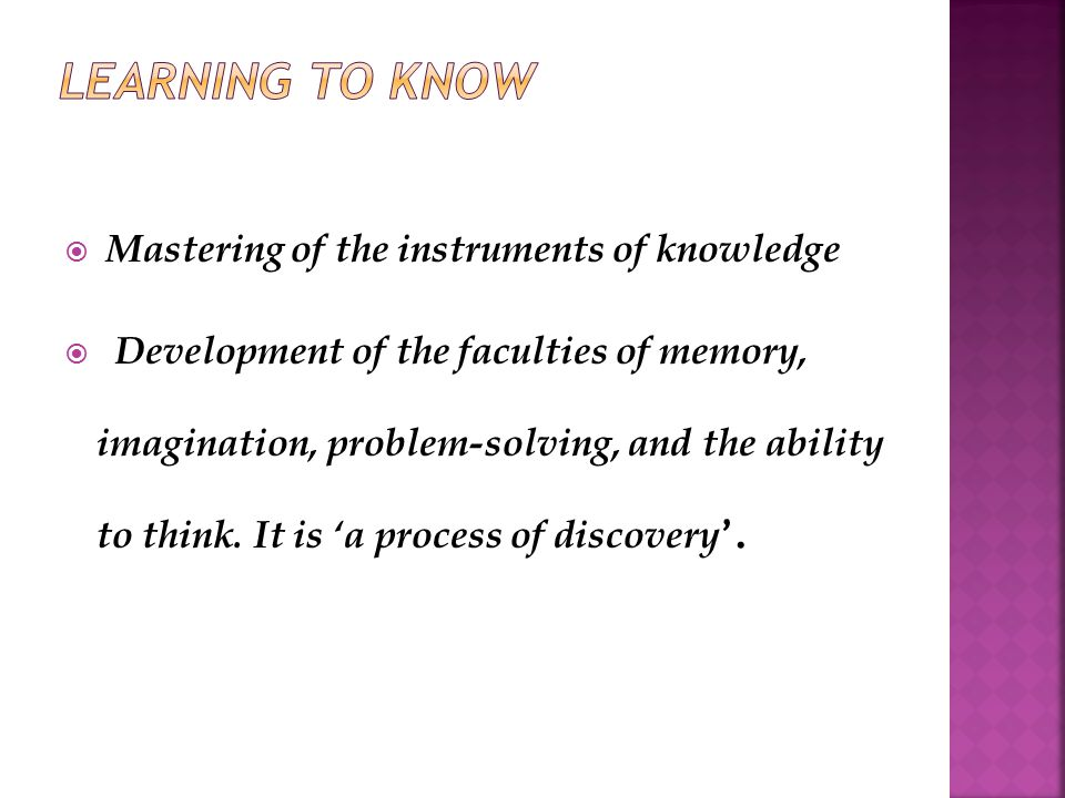  Mastering of the instruments of knowledge  Development of the faculties of memory, imagination, problem-solving, and the ability to think.