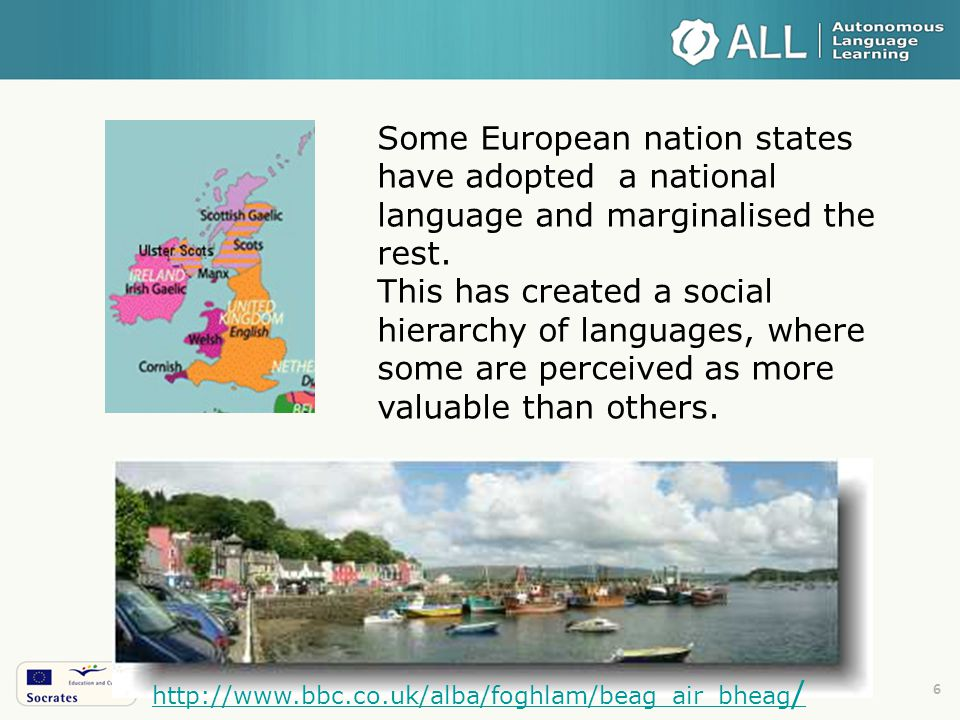 6 http://www.bbc.co.uk/alba/foghlam/beag_air_bheag / Some European nation states have adopted a national language and marginalised the rest.