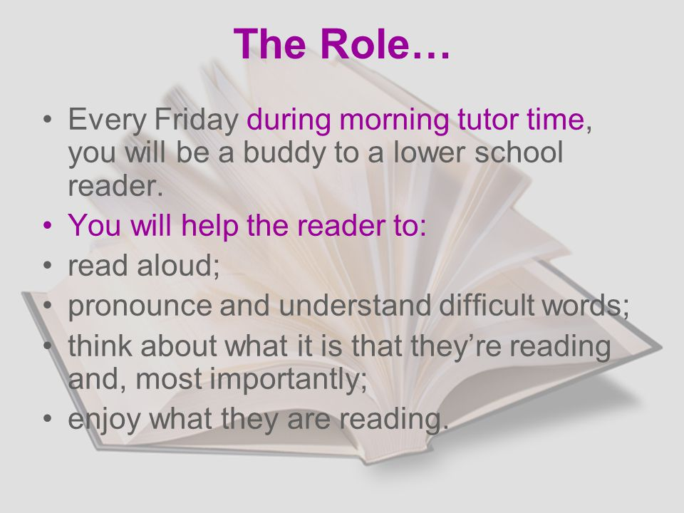 The Role… Every Friday during morning tutor time, you will be a buddy to a lower school reader.