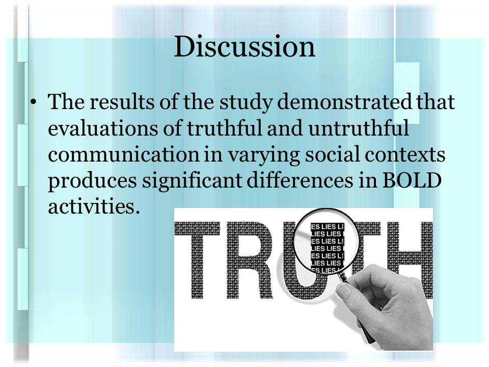 Discussion The results of the study demonstrated that evaluations of truthful and untruthful communication in varying social contexts produces significant differences in BOLD activities.