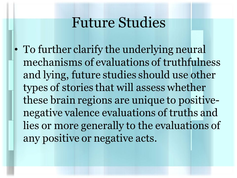 Future Studies To further clarify the underlying neural mechanisms of evaluations of truthfulness and lying, future studies should use other types of stories that will assess whether these brain regions are unique to positive- negative valence evaluations of truths and lies or more generally to the evaluations of any positive or negative acts.