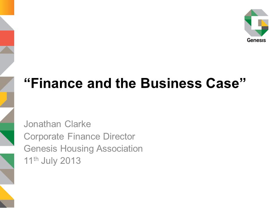 Finance and the Business Case Jonathan Clarke Corporate Finance Director Genesis Housing Association 11 th July 2013
