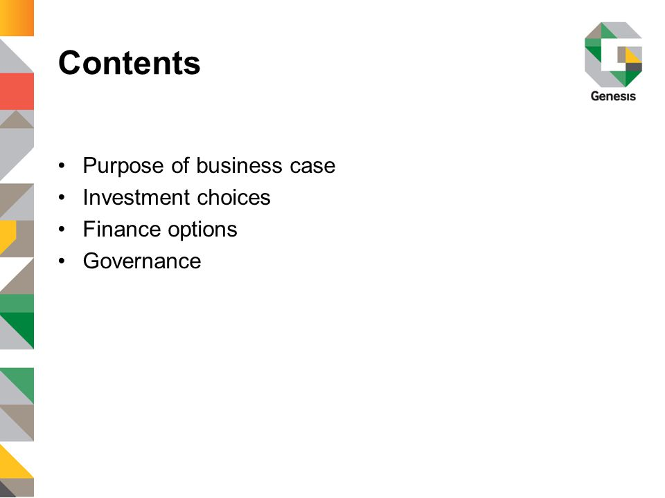Contents Purpose of business case Investment choices Finance options Governance