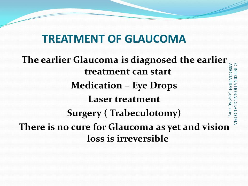 TREATMENT OF GLAUCOMA The earlier Glaucoma is diagnosed the earlier treatment can start Medication – Eye Drops Laser treatment Surgery ( Trabeculotomy) There is no cure for Glaucoma as yet and vision loss is irreversible © INTERNATIONAL GLAUCOMA ASSOCIATION (274681) 2009