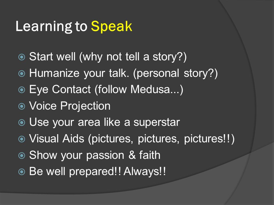 Learning to Speak  Start well (why not tell a story?)  Humanize your talk. (personal story?)  Eye Contact (follow Medusa...)  Voice Projection  U
