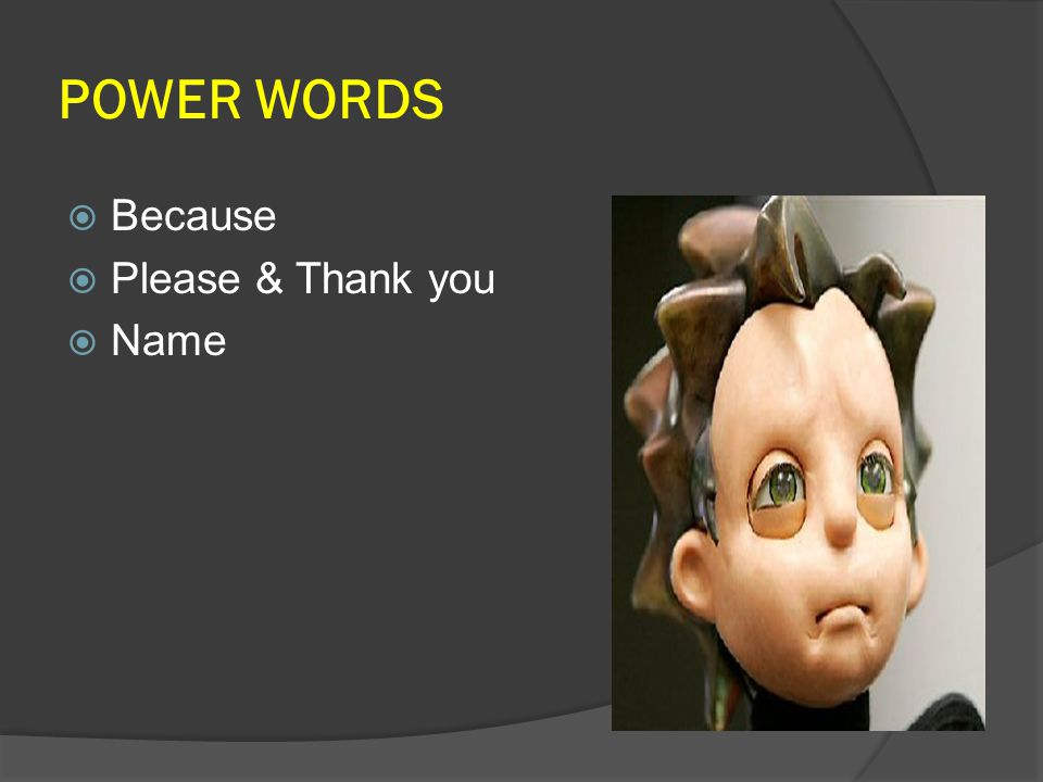 POWER WORDS  Because  Please & Thank you  Name