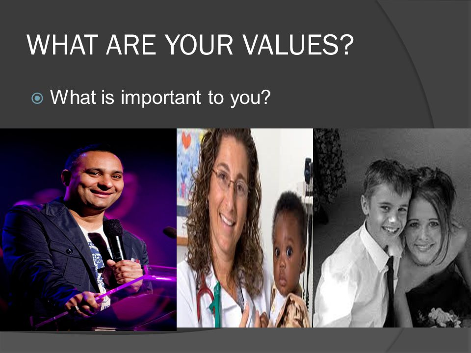 WHAT ARE YOUR VALUES?  What is important to you?