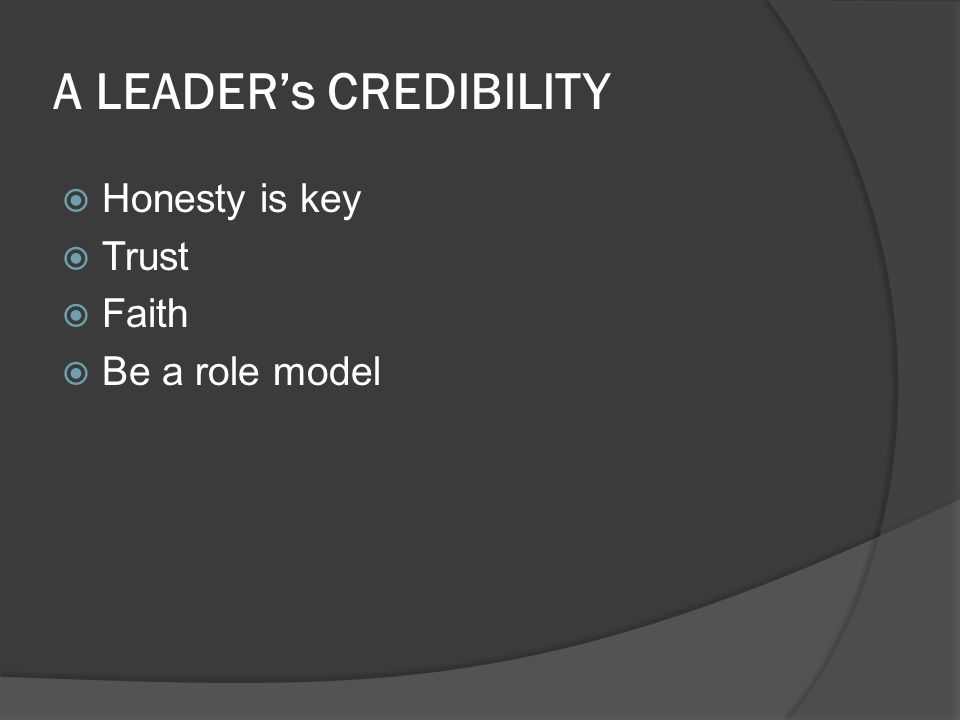 A LEADER's CREDIBILITY  Honesty is key  Trust  Faith  Be a role model