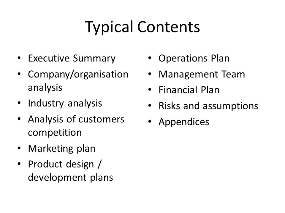 Typical Contents Executive Summary Company/organisation analysis Industry analysis Analysis of customers competition Marketing plan Product design / development plans Operations Plan Management Team Financial Plan Risks and assumptions Appendices