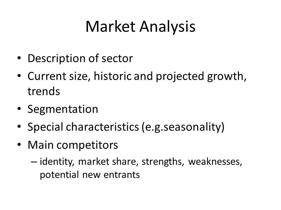 Market Analysis Description of sector Current size, historic and projected growth, trends Segmentation Special characteristics (e.g.seasonality) Main competitors – identity, market share, strengths, weaknesses, potential new entrants