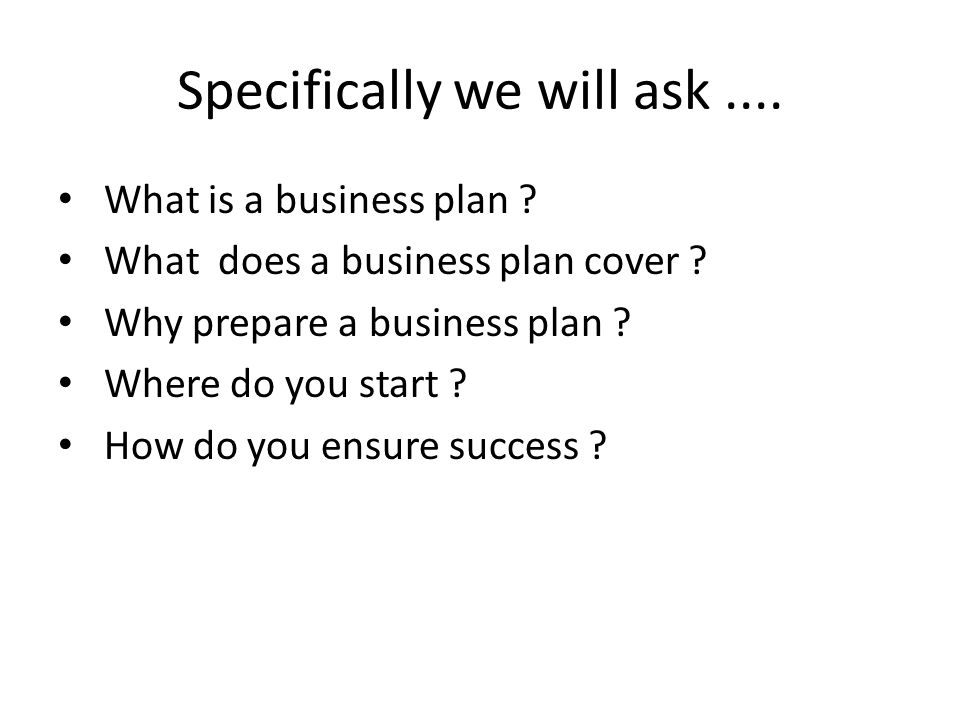 Specifically we will ask.... What is a business plan .