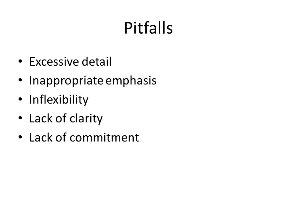 Pitfalls Excessive detail Inappropriate emphasis Inflexibility Lack of clarity Lack of commitment