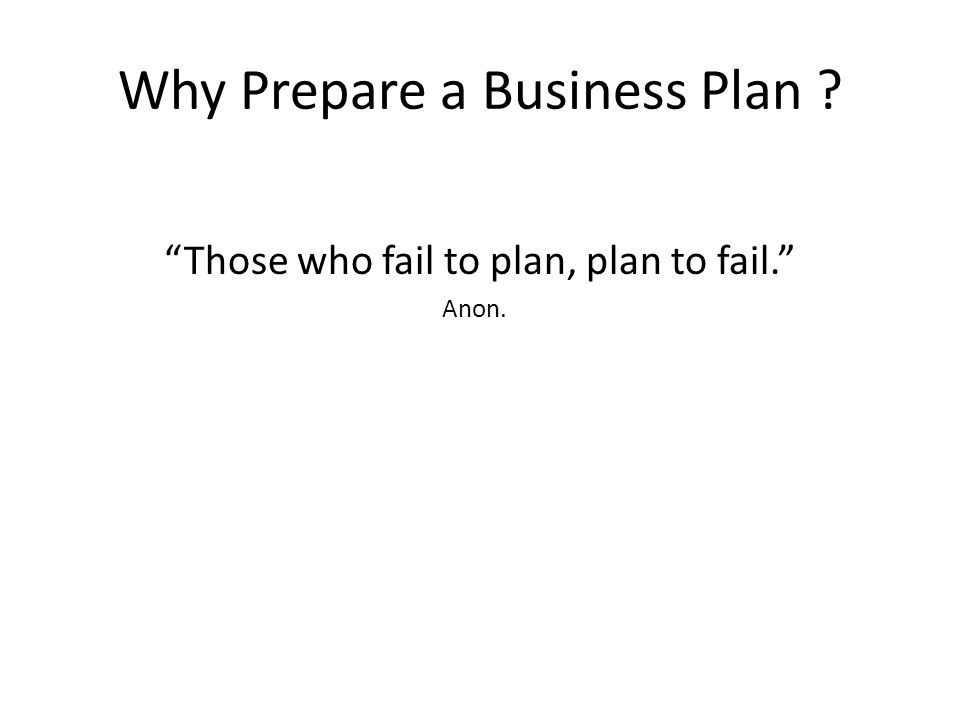 Why Prepare a Business Plan Those who fail to plan, plan to fail. Anon.