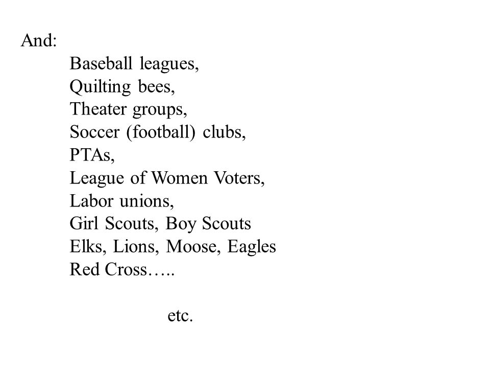 And: Baseball leagues, Quilting bees, Theater groups, Soccer (football) clubs, PTAs, League of Women Voters, Labor unions, Girl Scouts, Boy Scouts Elks, Lions, Moose, Eagles Red Cross…..