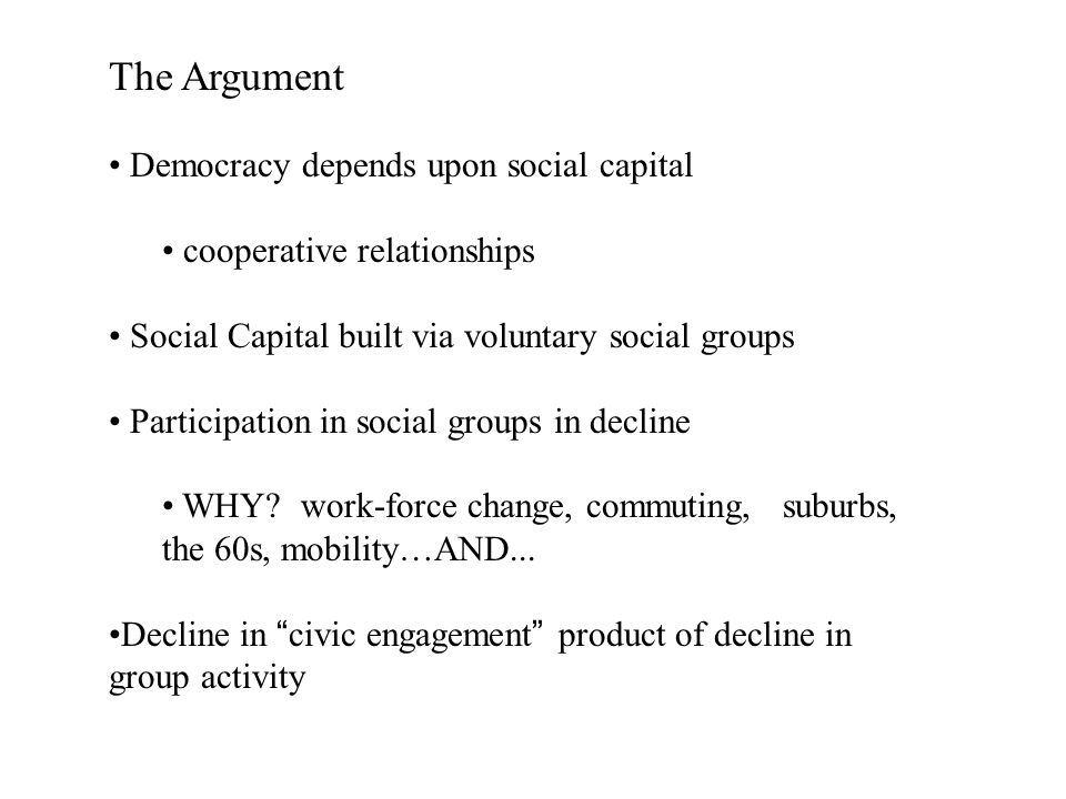 The Argument Democracy depends upon social capital cooperative relationships Social Capital built via voluntary social groups Participation in social groups in decline WHY.