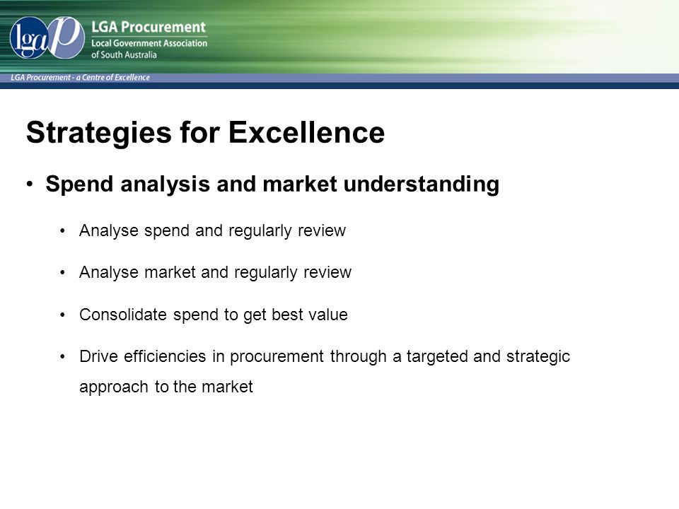 Strategies for Excellence Spend analysis and market understanding Analyse spend and regularly review Analyse market and regularly review Consolidate spend to get best value Drive efficiencies in procurement through a targeted and strategic approach to the market