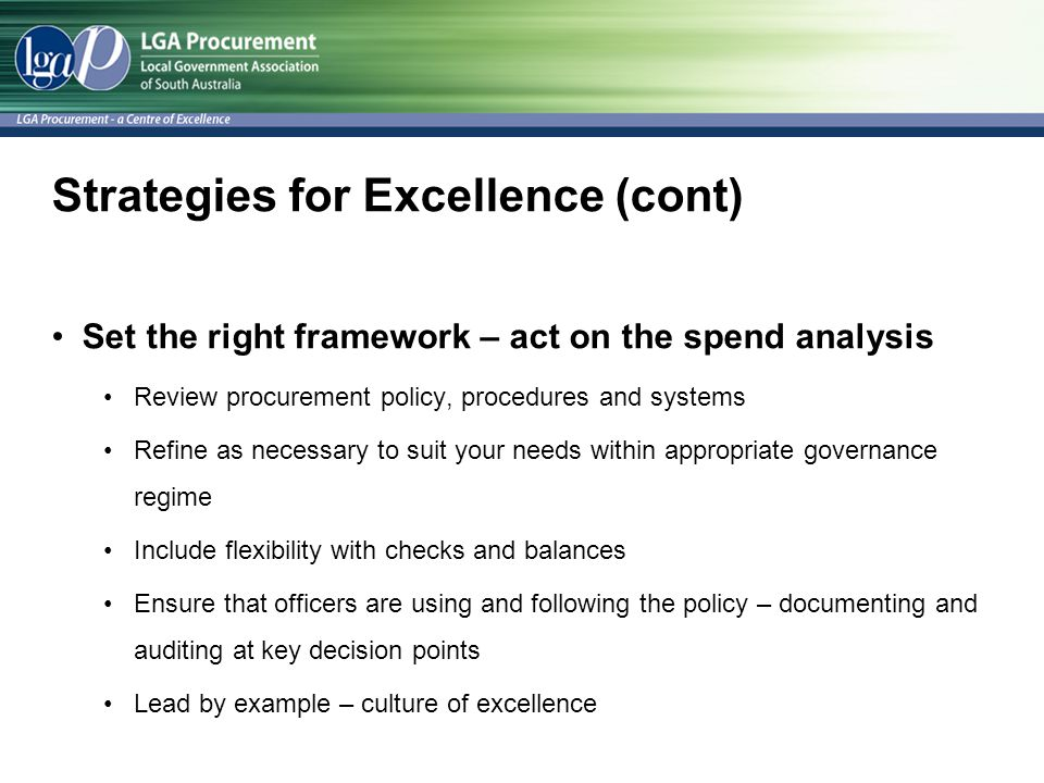 Strategies for Excellence (cont) Set the right framework – act on the spend analysis Review procurement policy, procedures and systems Refine as necessary to suit your needs within appropriate governance regime Include flexibility with checks and balances Ensure that officers are using and following the policy – documenting and auditing at key decision points Lead by example – culture of excellence