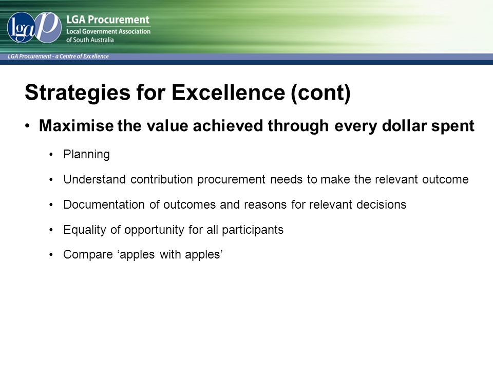 Strategies for Excellence (cont) Maximise the value achieved through every dollar spent Planning Understand contribution procurement needs to make the relevant outcome Documentation of outcomes and reasons for relevant decisions Equality of opportunity for all participants Compare 'apples with apples'