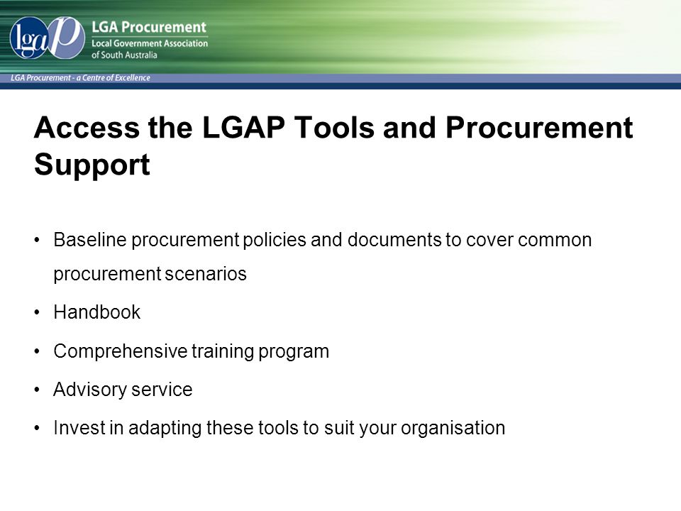 Access the LGAP Tools and Procurement Support Baseline procurement policies and documents to cover common procurement scenarios Handbook Comprehensive training program Advisory service Invest in adapting these tools to suit your organisation