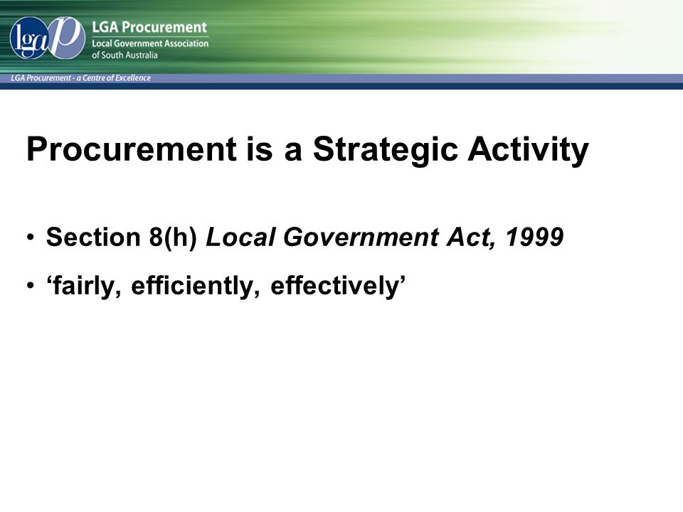 Procurement is a Strategic Activity Section 8(h) Local Government Act, 1999 'fairly, efficiently, effectively'