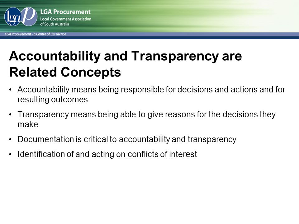 Accountability and Transparency are Related Concepts Accountability means being responsible for decisions and actions and for resulting outcomes Transparency means being able to give reasons for the decisions they make Documentation is critical to accountability and transparency Identification of and acting on conflicts of interest