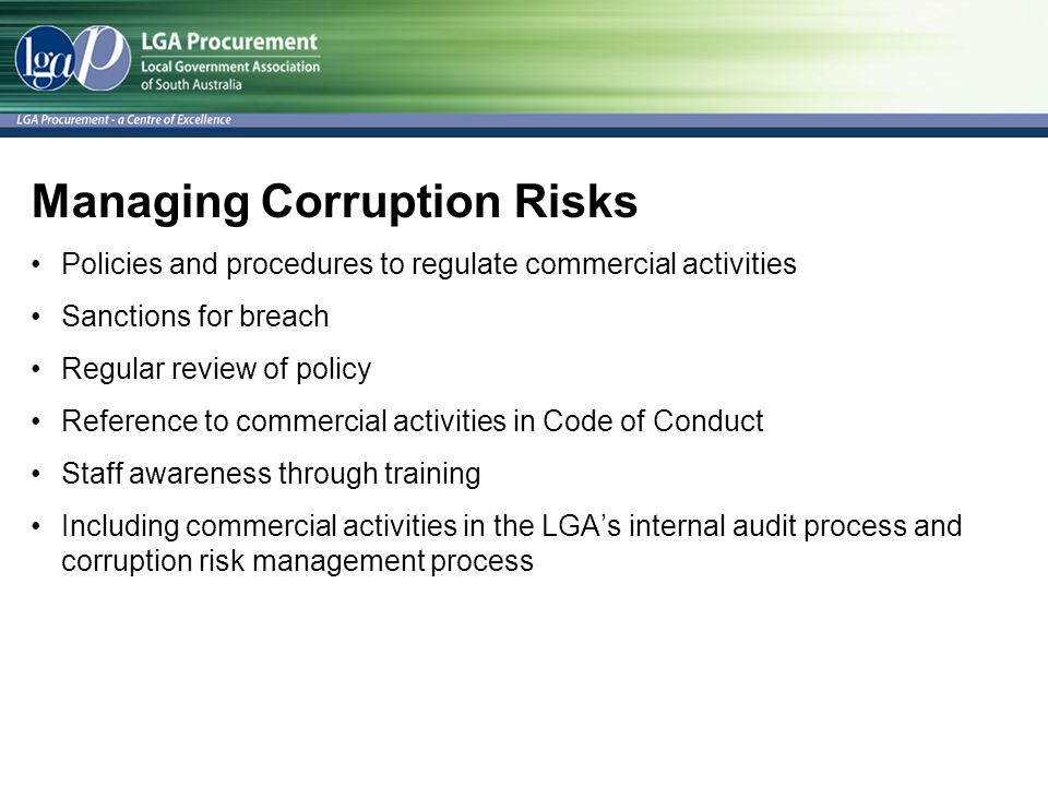 Managing Corruption Risks Policies and procedures to regulate commercial activities Sanctions for breach Regular review of policy Reference to commercial activities in Code of Conduct Staff awareness through training Including commercial activities in the LGA's internal audit process and corruption risk management process