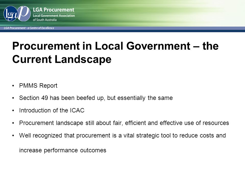 Procurement in Local Government – the Current Landscape PMMS Report Section 49 has been beefed up, but essentially the same Introduction of the ICAC Procurement landscape still about fair, efficient and effective use of resources Well recognized that procurement is a vital strategic tool to reduce costs and increase performance outcomes