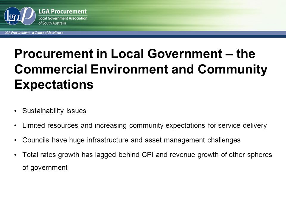 Procurement in Local Government – the Commercial Environment and Community Expectations Sustainability issues Limited resources and increasing community expectations for service delivery Councils have huge infrastructure and asset management challenges Total rates growth has lagged behind CPI and revenue growth of other spheres of government
