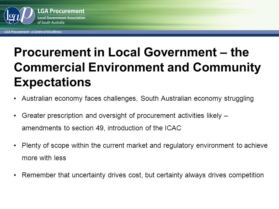 Procurement in Local Government – the Commercial Environment and Community Expectations Australian economy faces challenges, South Australian economy struggling Greater prescription and oversight of procurement activities likely – amendments to section 49, introduction of the ICAC Plenty of scope within the current market and regulatory environment to achieve more with less Remember that uncertainty drives cost, but certainty always drives competition
