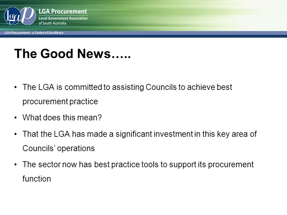 The Good News….. The LGA is committed to assisting Councils to achieve best procurement practice What does this mean? That the LGA has made a signific