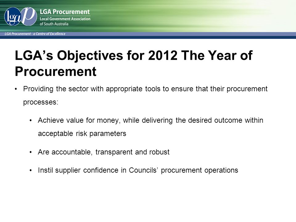 LGA's Objectives for 2012 The Year of Procurement Providing the sector with appropriate tools to ensure that their procurement processes: Achieve value for money, while delivering the desired outcome within acceptable risk parameters Are accountable, transparent and robust Instil supplier confidence in Councils' procurement operations