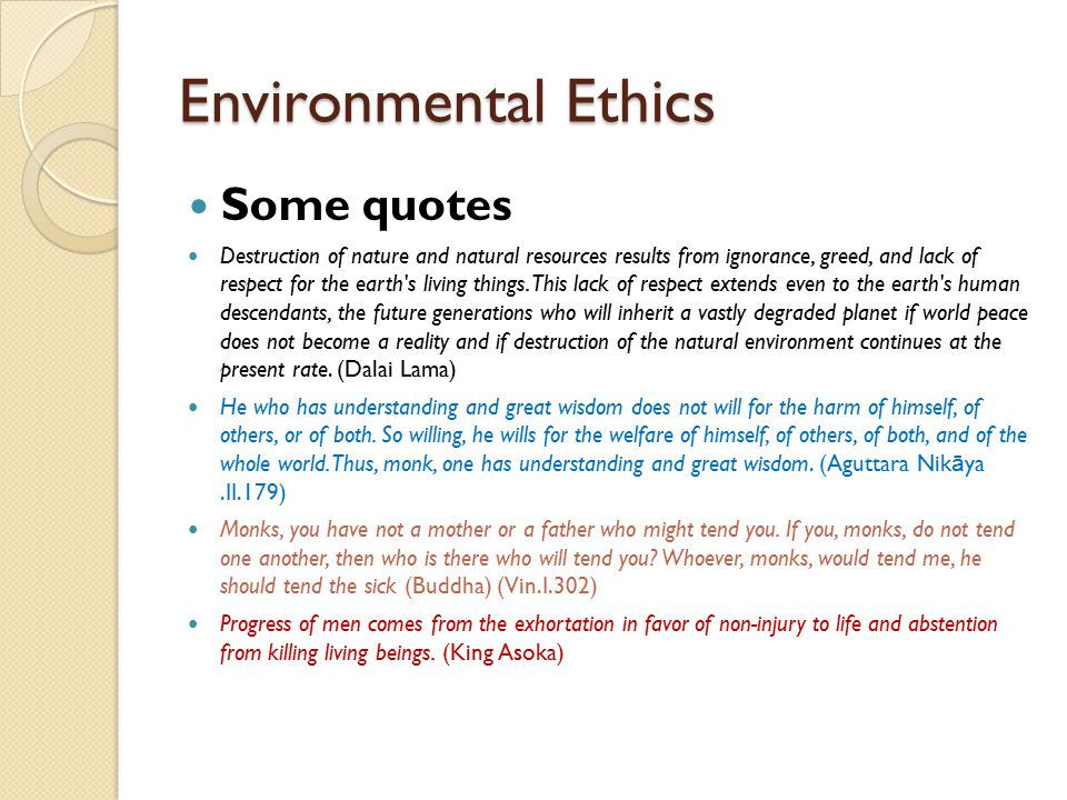 Environmental Ethics Some quotes Destruction of nature and natural resources results from ignorance, greed, and lack of respect for the earth's living