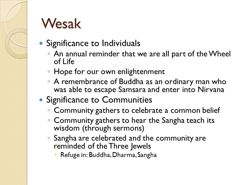 Wesak Significance to Individuals ◦ An annual reminder that we are all part of the Wheel of Life ◦ Hope for our own enlightenment ◦ A remembrance of B