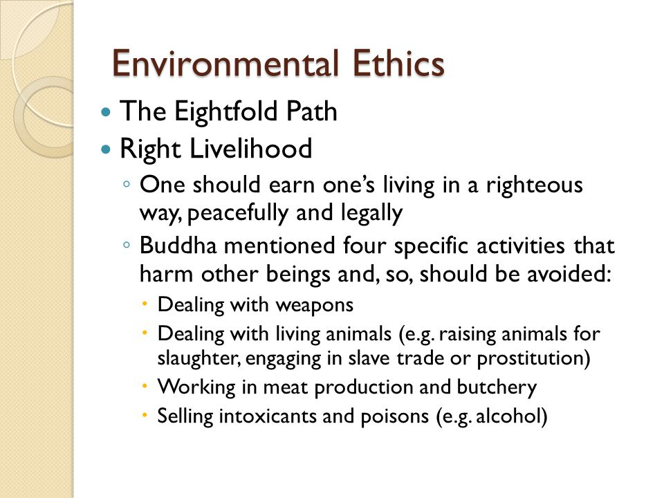 Environmental Ethics The Eightfold Path Right Livelihood ◦ One should earn one's living in a righteous way, peacefully and legally ◦ Buddha mentioned