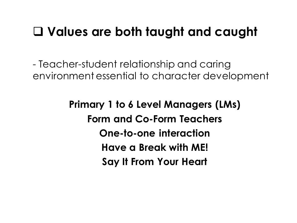  Values are both taught and caught - Teacher-student relationship and caring environment essential to character development Primary 1 to 6 Level Managers (LMs) Form and Co-Form Teachers One-to-one interaction Have a Break with ME.