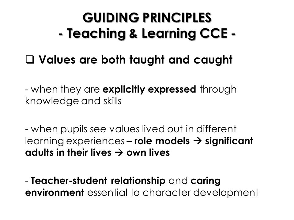 GUIDING PRINCIPLES - Teaching & Learning CCE -  Values are both taught and caught - when they are explicitly expressed through knowledge and skills - when pupils see values lived out in different learning experiences – role models  significant adults in their lives  own lives - Teacher-student relationship and caring environment essential to character development