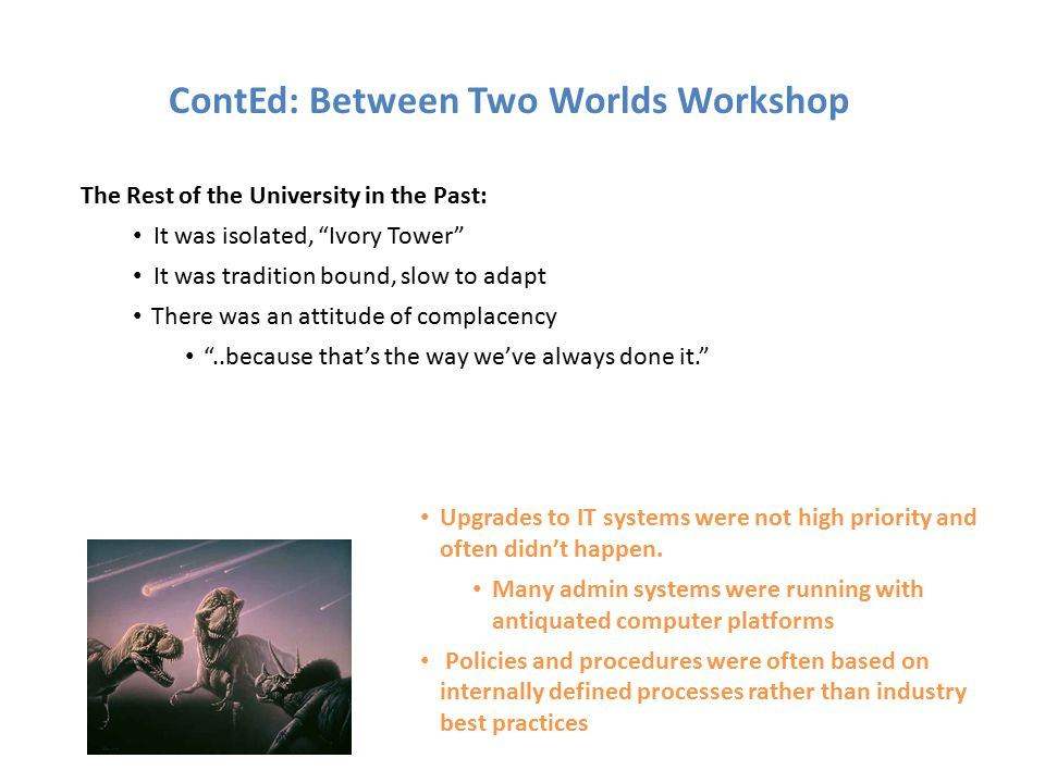 HIstorically, received software and rules updates from IT and / or admin Had little to say back ContEd: Between Two Worlds Workshop ContEd – Connecting with the rest of the University Historically paid little attention to ContEd IT and Admin sent out updates, rules Historically, communication was largely one-way Cont EdThe Rest of the University